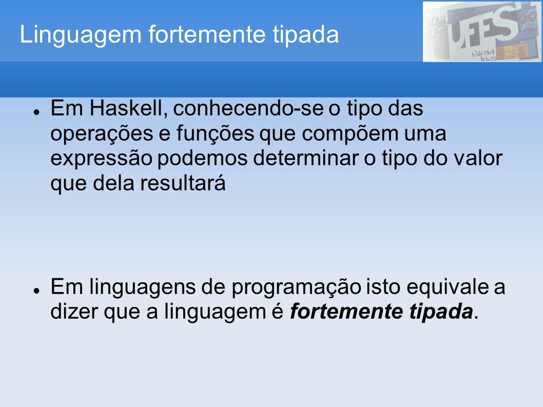 Linguagem fortemente tipada Em Haskell, conhecendo-se o tipo das operações e funções que compõem uma expressão podemos determinar o tipo do valor que