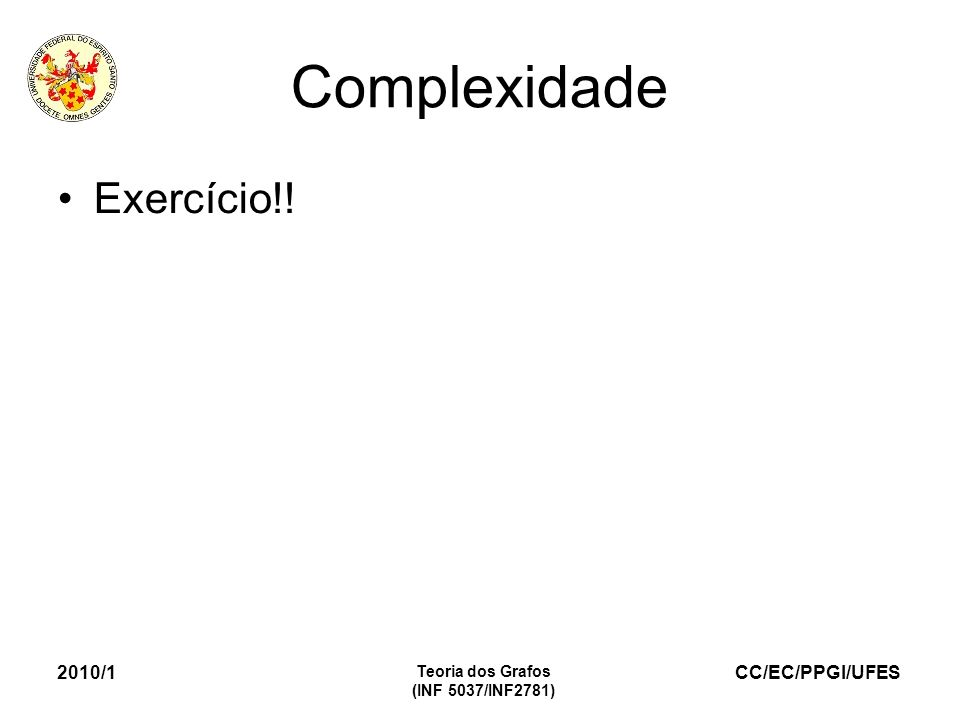 CC/EC/PPGI/UFES 2010/1 Teoria dos Grafos (INF 5037/INF2781) Complexidade Exercício!!