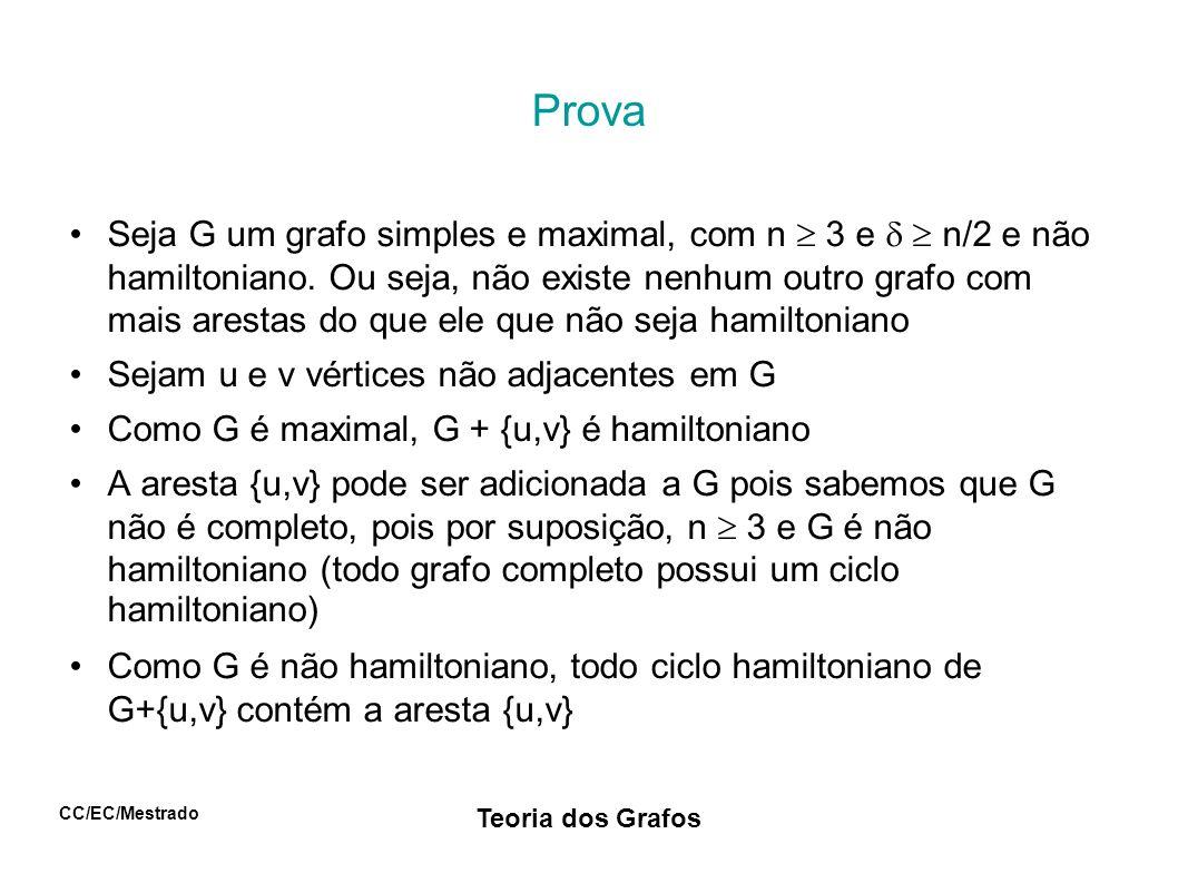 CC/EC/Mestrado Teoria dos Grafos Prova Logo existe o caminho hamiltoniano em G descrito por u = v 1 v 2 v 3...v n-1 v n = v O grafo G pode conter mais arestas do que aquelas pertencentes ao caminho (pois n/2) Sejam S = {v i | uv i+1 E} e T = {v i | v i v E} v n S e v n T v n S T |S T| < n (I) Além disso, |S T| = 0 (senão haveria um ciclo hamiltoniano em G) (II) De (I) e (II): d(u) + d(v) = |S|+|T| = |S T| + |S T| < n+0 = n Daí, existe algum vértice em G cujo grau é menor que n/2 (contradição) Logo G é hamiltoniano