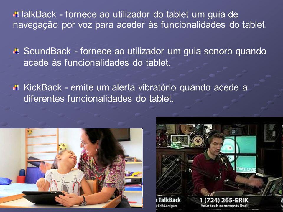 SoundBack - fornece ao utilizador um guia sonoro quando acede às funcionalidades do tablet. KickBack - emite um alerta vibratório quando acede a difer