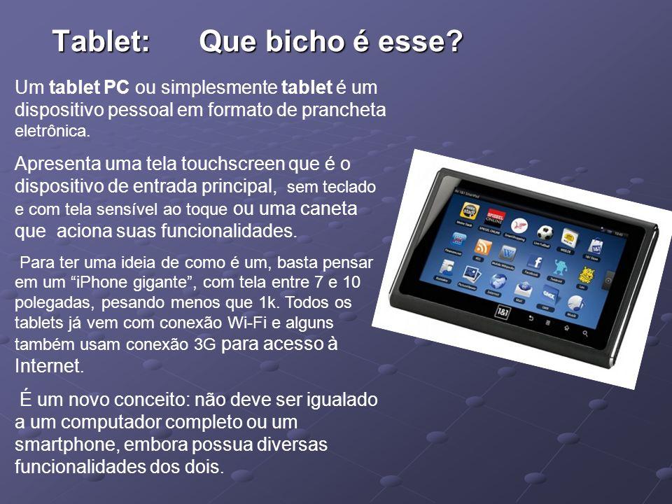 Tablet: Que bicho é esse? Um tablet PC ou simplesmente tablet é um dispositivo pessoal em formato de prancheta eletrônica. Apresenta uma tela touchscr