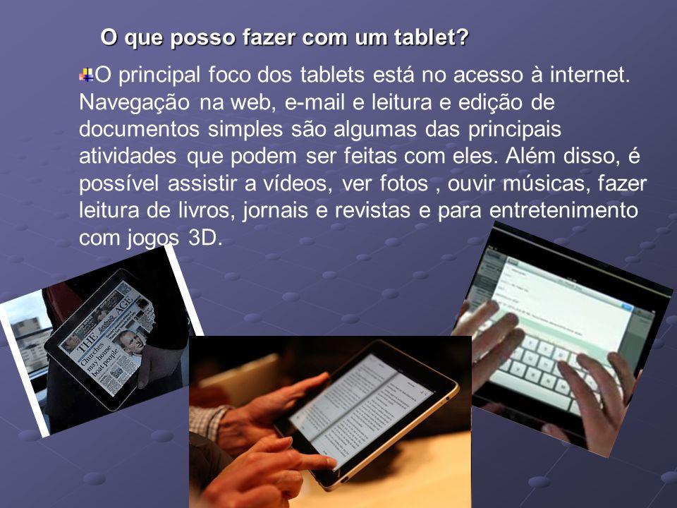 O que posso fazer com um tablet? O principal foco dos tablets está no acesso à internet. Navegação na web, e-mail e leitura e edição de documentos sim