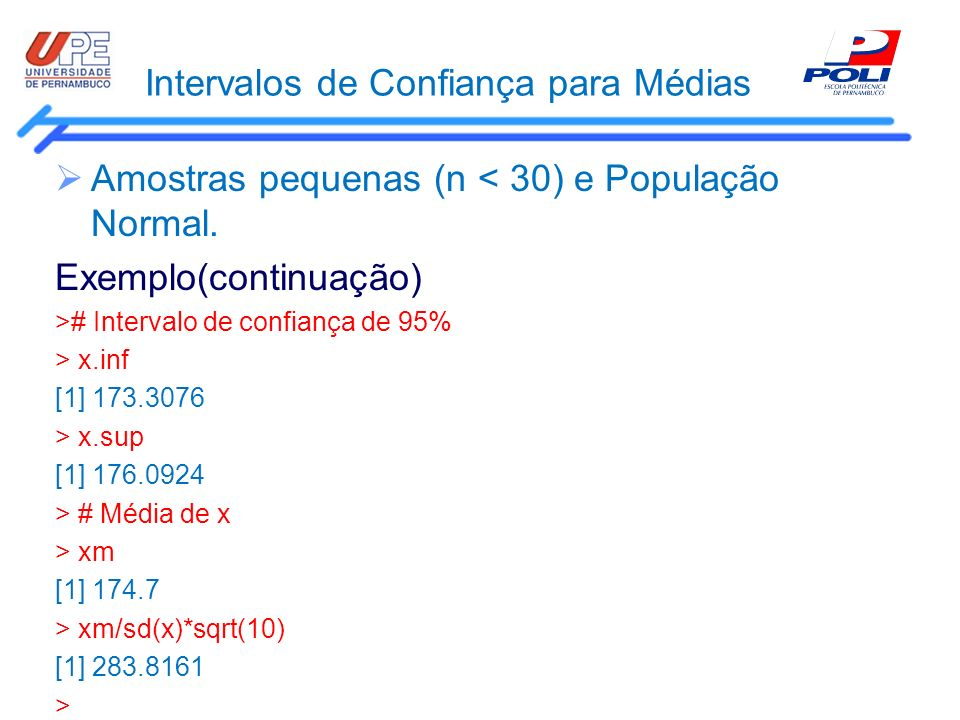 Intervalos de Confiança para Médias Amostras pequenas (n < 30) e População Normal. Exemplo(continuação) ># Intervalo de confiança de 95% > x.inf [1] 1