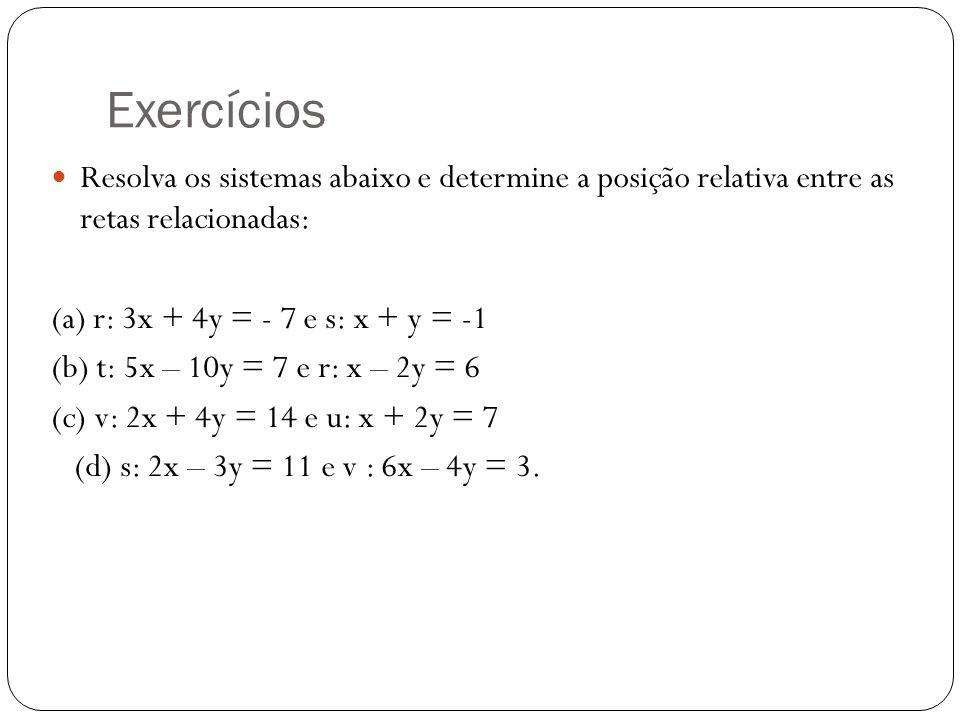 Exercícios Resolva os sistemas abaixo e determine a posição relativa entre as retas relacionadas: (a) r: 3x + 4y = - 7 e s: x + y = -1 (b) t: 5x – 10y