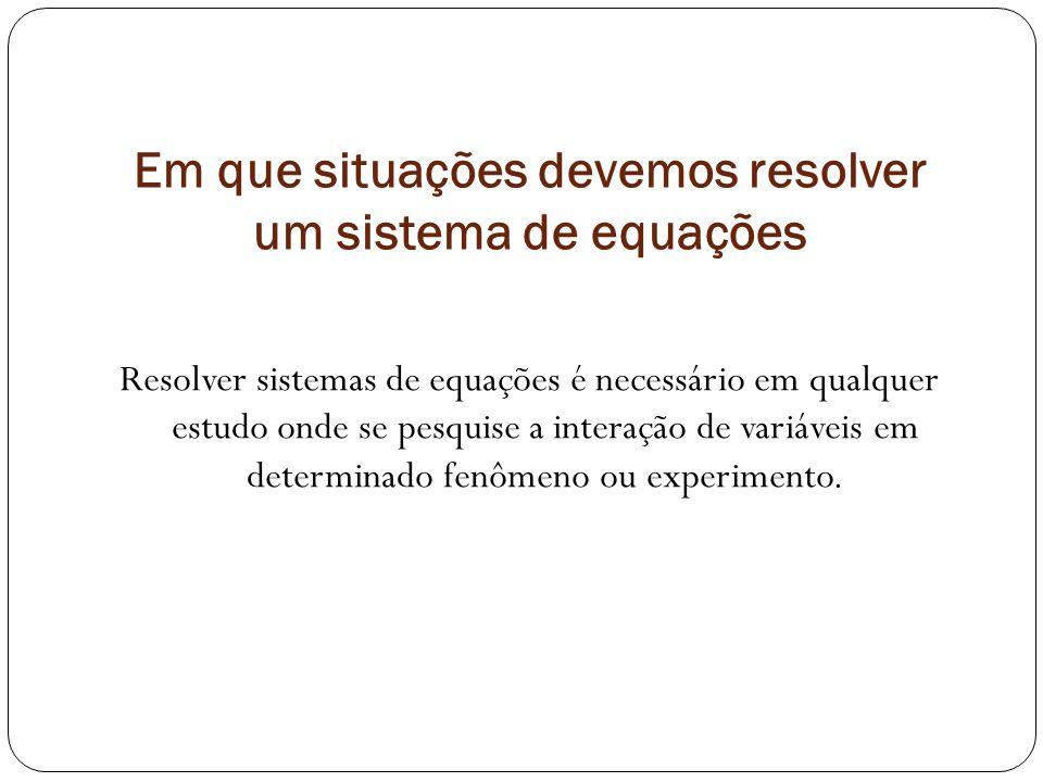 Em que situações devemos resolver um sistema de equações Resolver sistemas de equações é necessário em qualquer estudo onde se pesquise a interação de