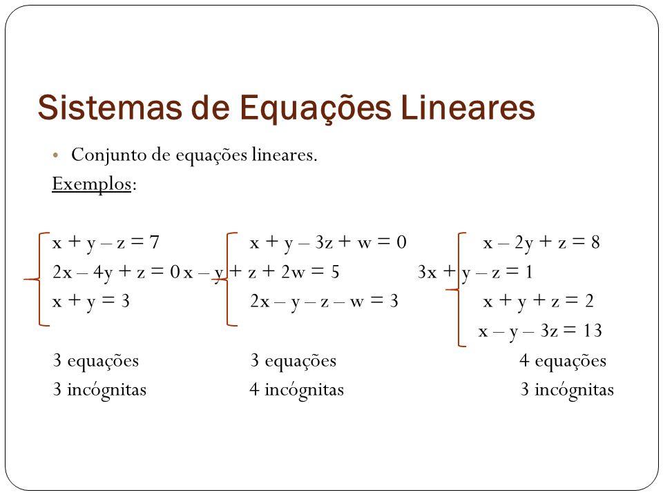 Sistemas de Equações Lineares Conjunto de equações lineares. Exemplos: x + y – z = 7x + y – 3z + w = 0 x – 2y + z = 8 2x – 4y + z = 0x – y + z + 2w =