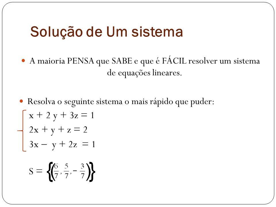 Solução de Um sistema A maioria PENSA que SABE e que é FÁCIL resolver um sistema de equações lineares. Resolva o seguinte sistema o mais rápido que pu