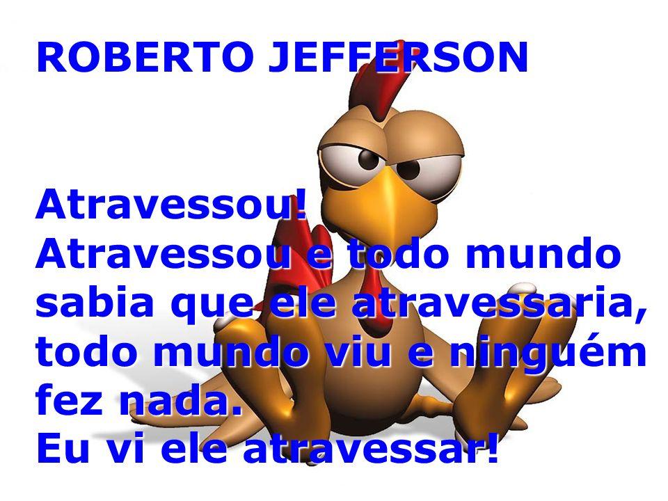 ROBERTO JEFFERSON Atravessou! Atravessou e todo mundo sabia que ele atravessaria, todo mundo viu e ninguém fez nada. Eu vi ele atravessar!