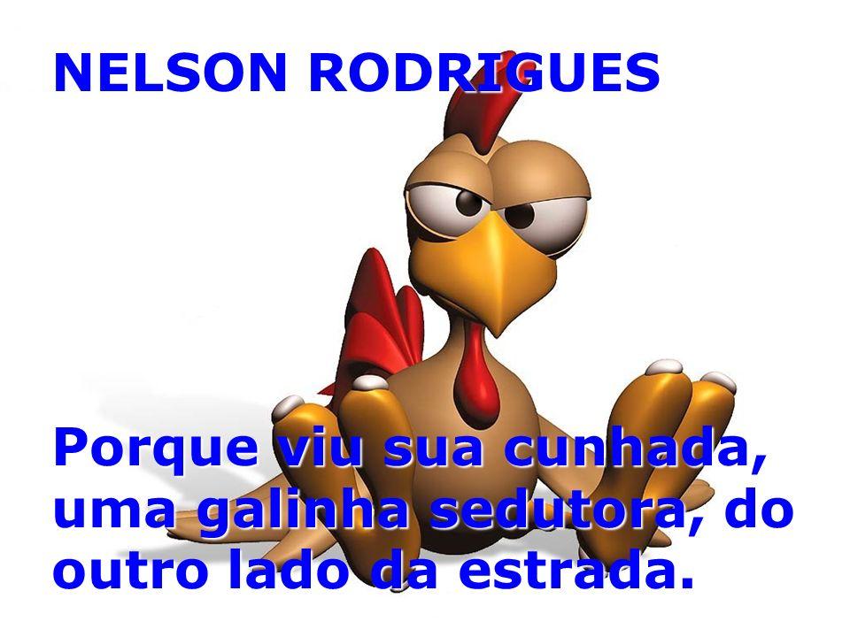 NELSON RODRIGUES Porque viu sua cunhada, uma galinha sedutora, do outro lado da estrada.