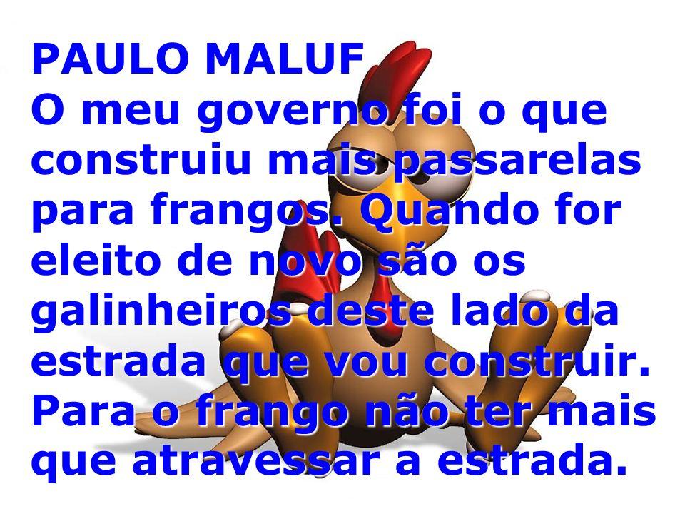 PAULO MALUF O meu governo foi o que construiu mais passarelas para frangos. Quando for eleito de novo são os galinheiros deste lado da estrada que vou