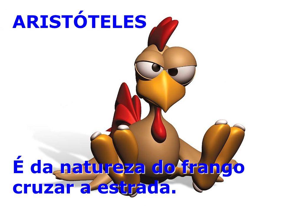 ARISTÓTELES É da natureza do frango cruzar a estrada.