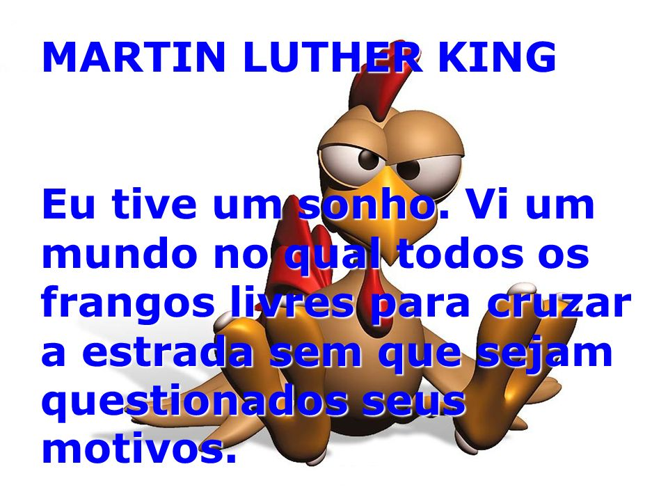 MARTIN LUTHER KING Eu tive um sonho. Vi um mundo no qual todos os frangos livres para cruzar a estrada sem que sejam questionados seus motivos.