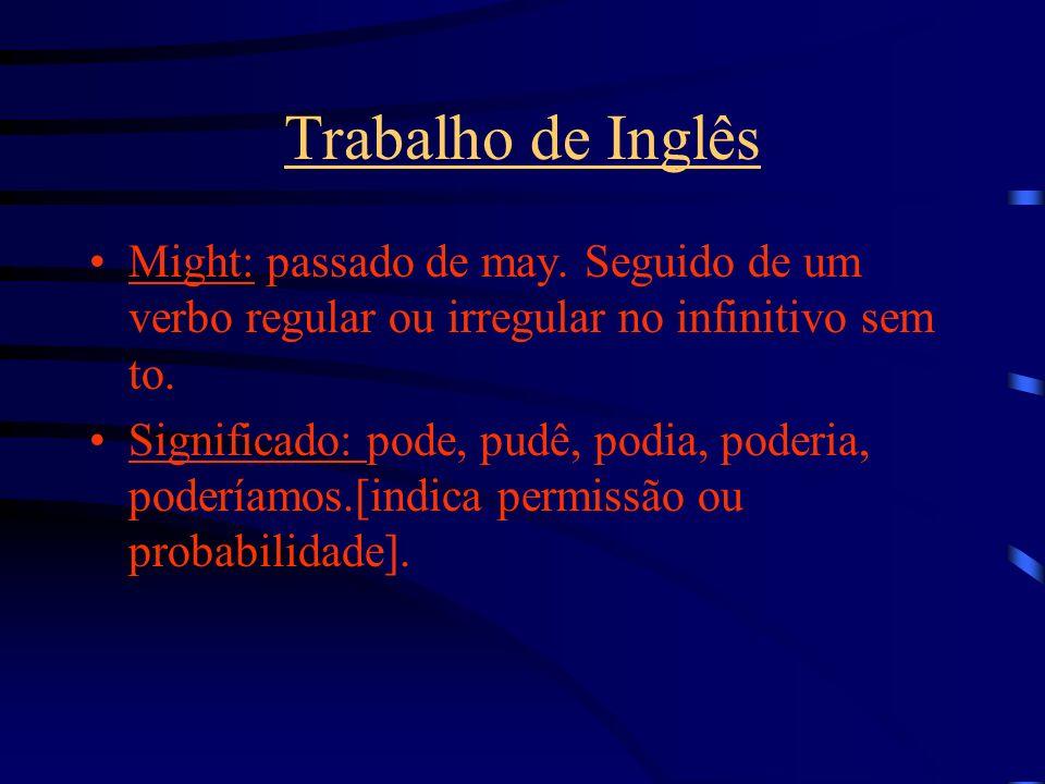 Trabalho de Inglês Might: passado de may. Seguido de um verbo regular ou irregular no infinitivo sem to. Significado: pode, pudê, podia, poderia, pode