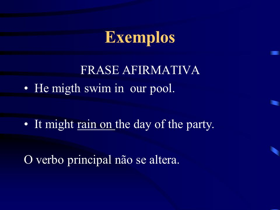 Exemplos FRASE AFIRMATIVA He migth swim in our pool. It might rain on the day of the party. O verbo principal não se altera.