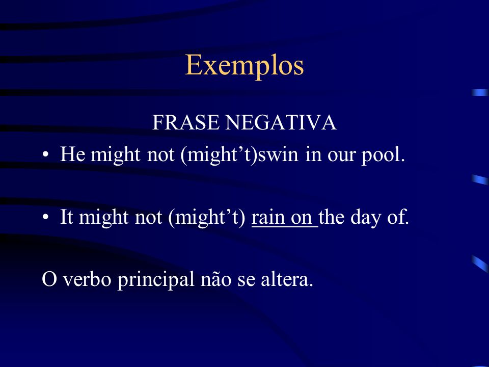 Exemplos FRASE NEGATIVA He might not (mightt)swin in our pool. It might not (mightt) rain on the day of. O verbo principal não se altera.