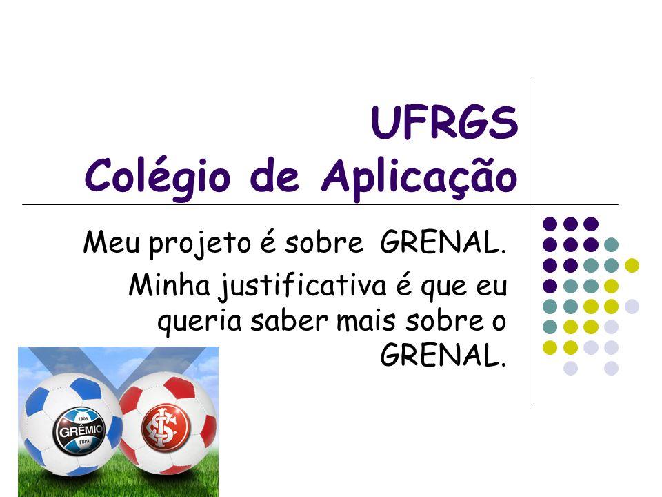 UFRGS Colégio de Aplicação Meu projeto é sobre GRENAL. Minha justificativa é que eu queria saber mais sobre o GRENAL.