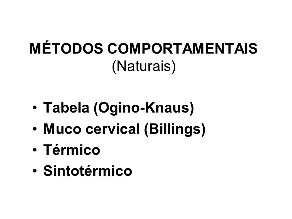 MÉTODOS COMPORTAMENTAIS (Naturais) Tabela (Ogino-Knaus) Muco cervical (Billings) Térmico Sintotérmico