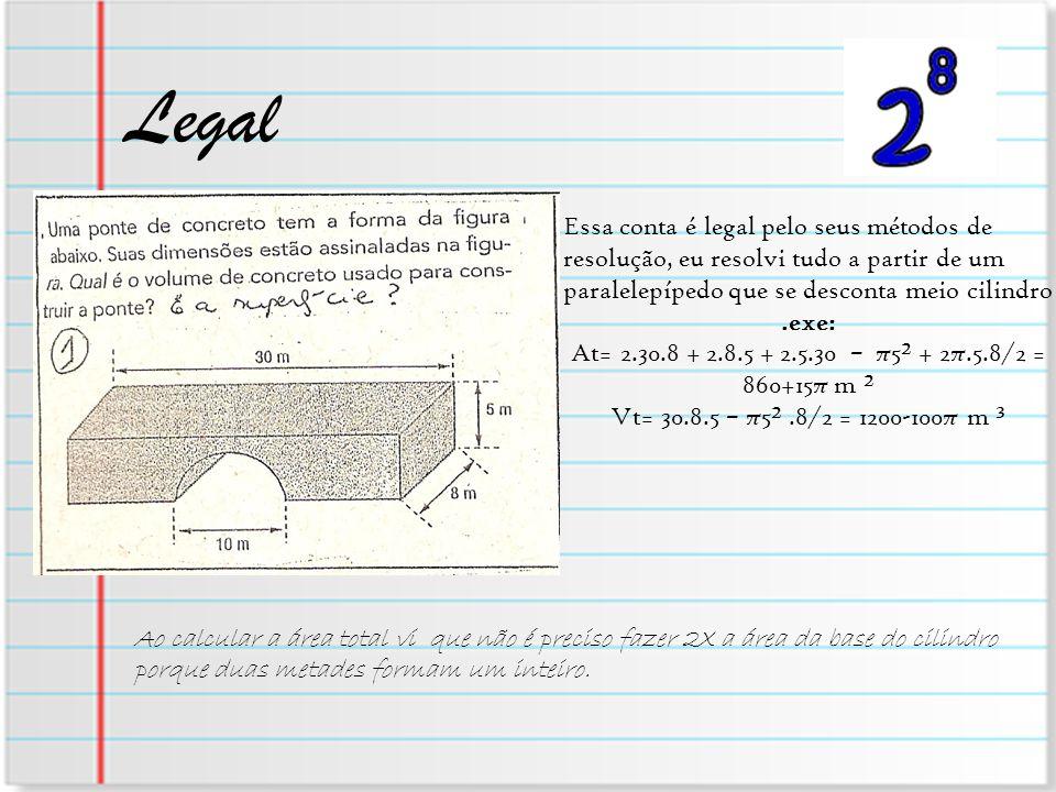 Legal Essa conta é legal pelo seus métodos de resolução, eu resolvi tudo a partir de um paralelepípedo que se desconta meio cilindro.exe: At= 2.30.8 +