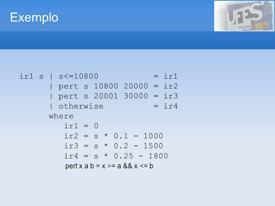 Exemplo ir1 s | s<=10800 = ir1 | pert s 10800 20000 = ir2 | pert s 20001 30000 = ir3 | otherwise = ir4 where ir1 = 0 ir2 = s * 0.1 - 1000 ir3 = s * 0.2 - 1500 ir4 = s * 0.25 - 1800 pert x a b = x >= a && x <= b