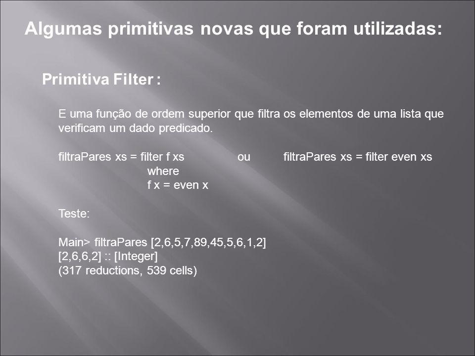 Algumas primitivas novas que foram utilizadas: Primitiva Filter : E uma função de ordem superior que filtra os elementos de uma lista que verificam um