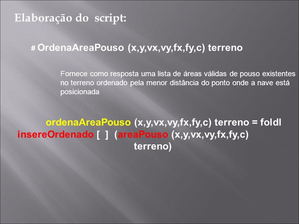 Funções Auxiliares Utilizadas: A funcao areaPouso tem como argumentos uma nave e um terreno essa funcao mapeia os elementos da lista distNaveReta e tem como saida uma lista de tuplas-2 em que o primeiro elemento e uma lista com os dois vertices do segmento de um triangulo e o segundo e a distancia da nave a esse segmento Obs: essa lista de saida da funcao areaPouso nao esta necessariamente ordenada pelo criterio distancia areaPouso (x,y,vx,vy,fx,fy,c) terreno = map fAux (distNaveReta (x,y,vx,vy,fx,fy,c) terreno) where fAux ((x1,y1),(x2,y2),i,dpr) = ([(x1,y1),(x2,y2)],dpr) Elaboração do script: # OrdenaAreaPouso (x,y,vx,vy,fx,fy,c) terreno