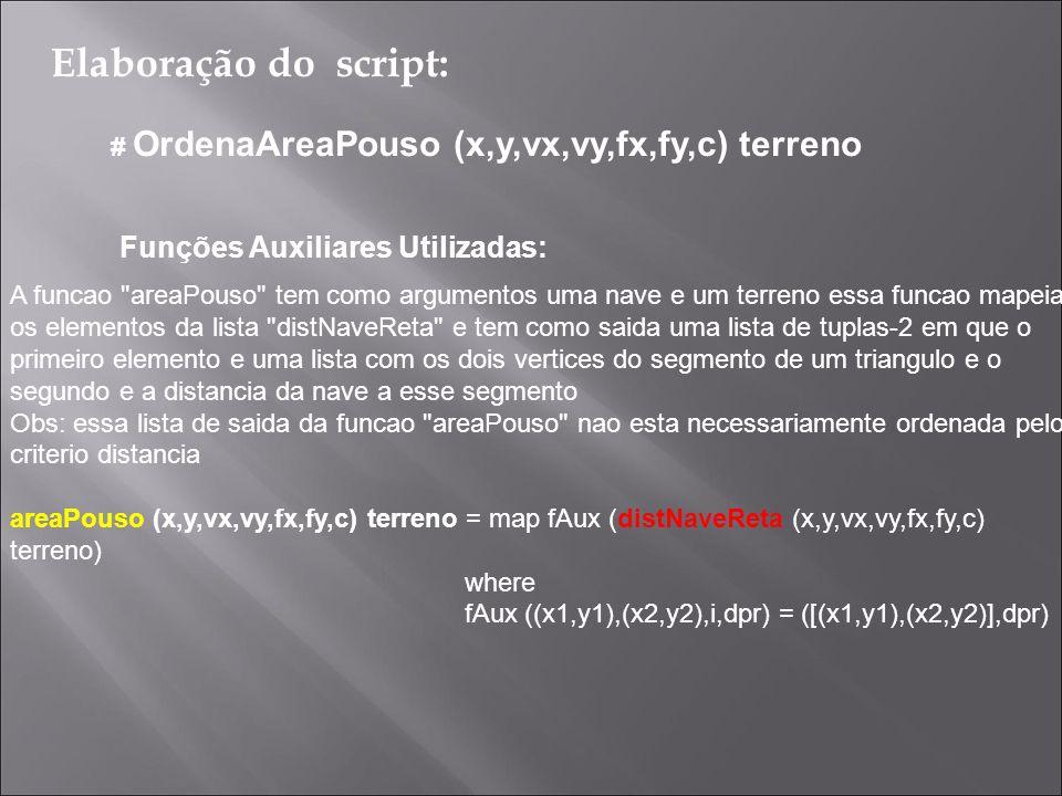 Elaboração do script: # OrdenaAreaPouso (x,y,vx,vy,fx,fy,c) terreno Funções Auxiliares Utilizadas: A função insereOrdenado tem como argumentos uma tupla-2 da forma ([Ponto],Numero) e uma lista da forma [([Ponto],Numero)], essa função tem como objetivo inserir essa tupla-2 ordenadamente (em ordem crescente) na lista seguindo o critério distancia que e representado pelo segundo elemento da tupla.