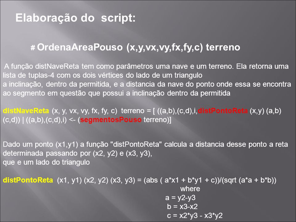 Elaboração do script: # OrdenaAreaPouso (x,y,vx,vy,fx,fy,c) terreno A função segmentosPouso tem como argumento um terreno e, filtra os elementos da lista segmentosCandidatos terreno de tal maneira que o terceiro elemento da tupla de cada tupla esteja dentro do intervalo da inclinacao permitida segmentosPouso terreno = filter ip (segmentosCandidatos terreno) where ip (_, _, x) = if x >= (-0.1) && x <= 0.1 A função segmentosCandidatos tem como argumento um terreno e tem como saída uma lista de tuplas-3 com os dois vértices de um triangulo e a respectiva inclinação deste lado segmentosCandidatos terreno = concat (map segmentoInclinacao terreno)
