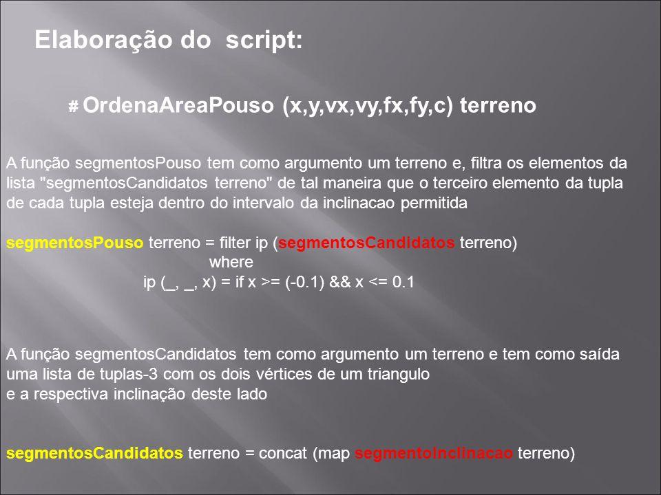 Elaboração do script: # OrdenaAreaPouso (x,y,vx,vy,fx,fy,c) terreno Dados dois pontos a função inclinacao calcula a inclinação do segmento formado pelos respectivos pontos inclinacao (x1,y1) (x2,y2)   x1 == x2 = 1.234567890 -- Segmento vertical   y1 == y2 = 0.0   otherwise = (y2 - y1)/(x2 - x1) Dado um triangulo ( tupla-3) a função segmentoInclinacao devolve uma lista de tuplas-3 com dois vértices do triangulo e a respectiva inclinação desse segmento segmentoInclinacao ((a,b),(c,d),(e,f)) = [((a,b),(c,d), inclinacao (a,b) (c,d)),((a,b),(e,f), inclinacao (a,b) (e,f)),((c,d),(e,f), inclinacao (c,d) (e,f))]