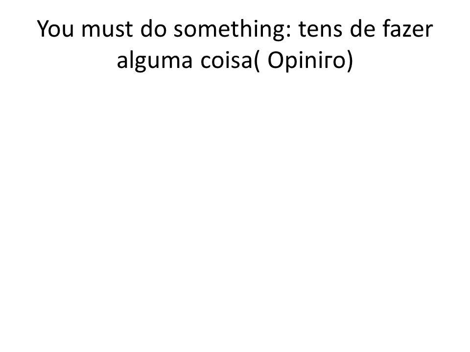 You must do something: tens de fazer alguma coisa( Opiniгo)