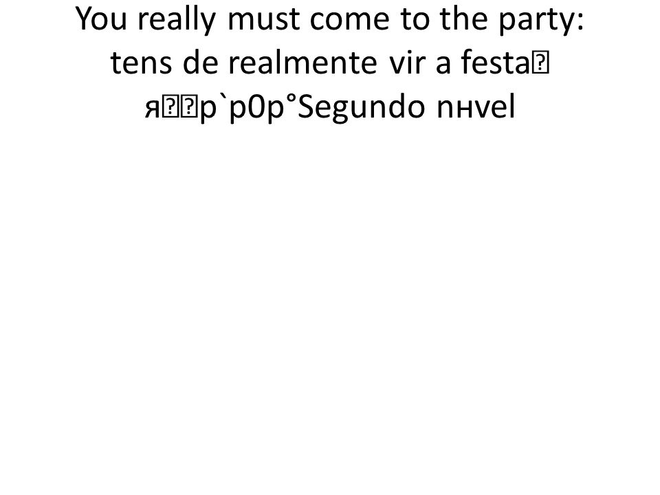 You really must come to the party: tens de realmente vir a festa яр`р0р°Segundo nнvel