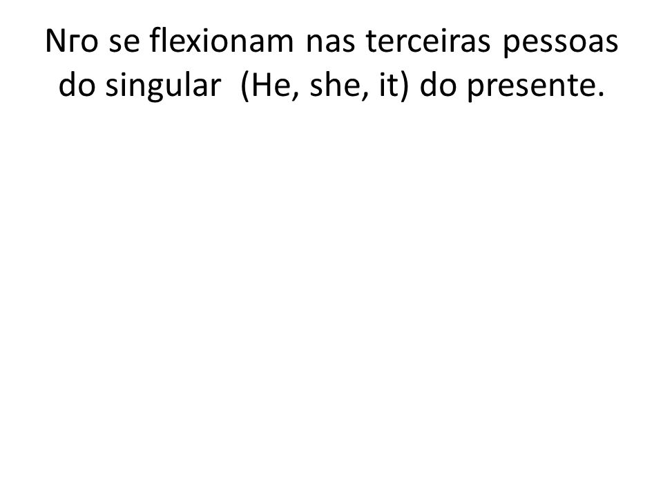 Nгo se flexionam nas terceiras pessoas do singular (He, she, it) do presente.