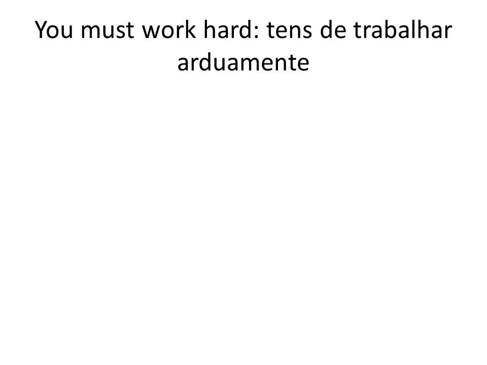 You must work hard: tens de trabalhar arduamente