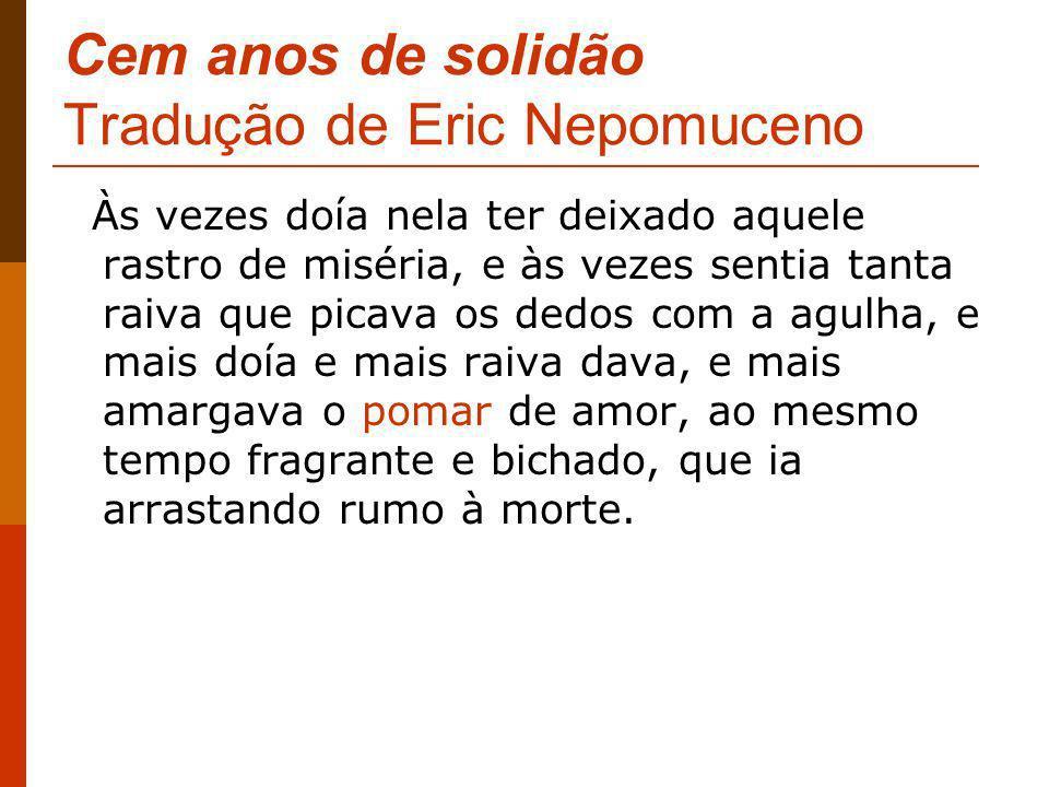 Cem anos de solidão Tradução de Eric Nepomuceno Às vezes doía nela ter deixado aquele rastro de miséria, e às vezes sentia tanta raiva que picava os d