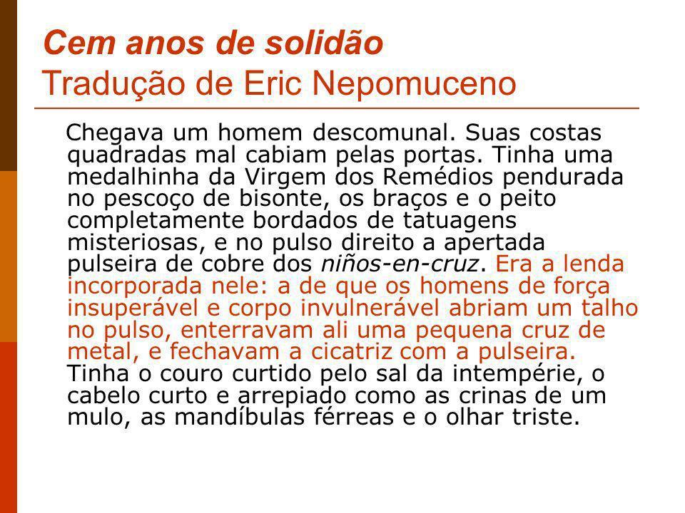 Cem anos de solidão Tradução de Eric Nepomuceno Chegava um homem descomunal. Suas costas quadradas mal cabiam pelas portas. Tinha uma medalhinha da Vi