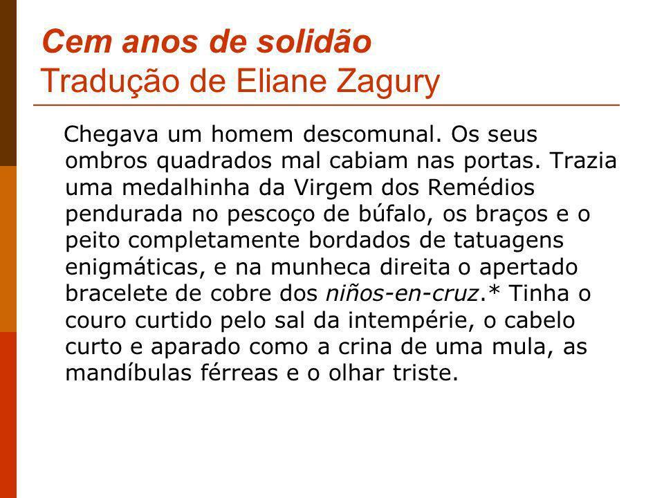 Cem anos de solidão Tradução de Eliane Zagury Chegava um homem descomunal. Os seus ombros quadrados mal cabiam nas portas. Trazia uma medalhinha da Vi