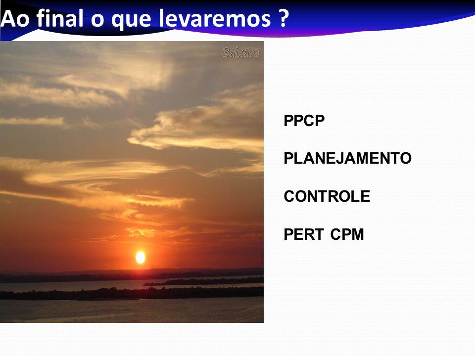Ao final o que levaremos ? PPCP PLANEJAMENTO CONTROLE PERT CPM