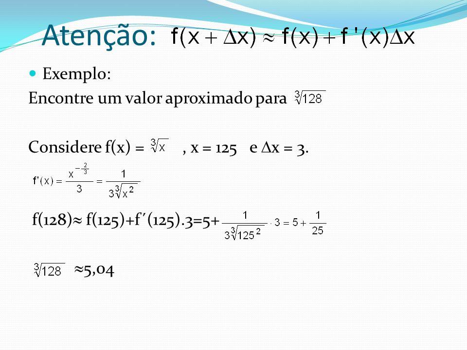 Atenção: Exemplo: Encontre um valor aproximado para Considere f(x) =, x = 125 e x = 3. f(128) f(125)+f´(125).3=5+ 5,04