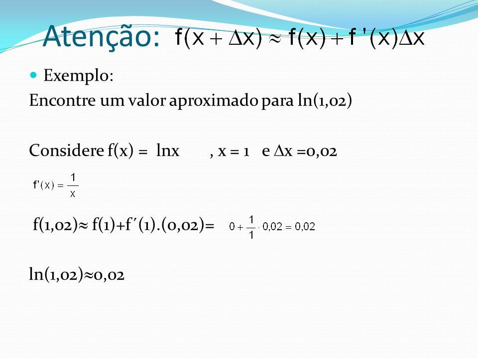 Atenção: Exemplo: Encontre um valor aproximado para ln(1,02) Considere f(x) = lnx, x = 1 e x =0,02 f(1,02) f(1)+f´(1).(0,02)= ln(1,02) 0,02