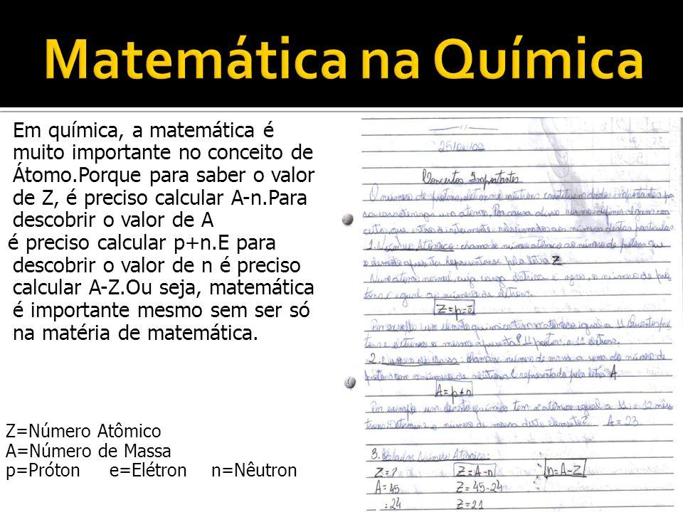 Em química, a matemática é muito importante no conceito de Átomo.Porque para saber o valor de Z, é preciso calcular A-n.Para descobrir o valor de A é