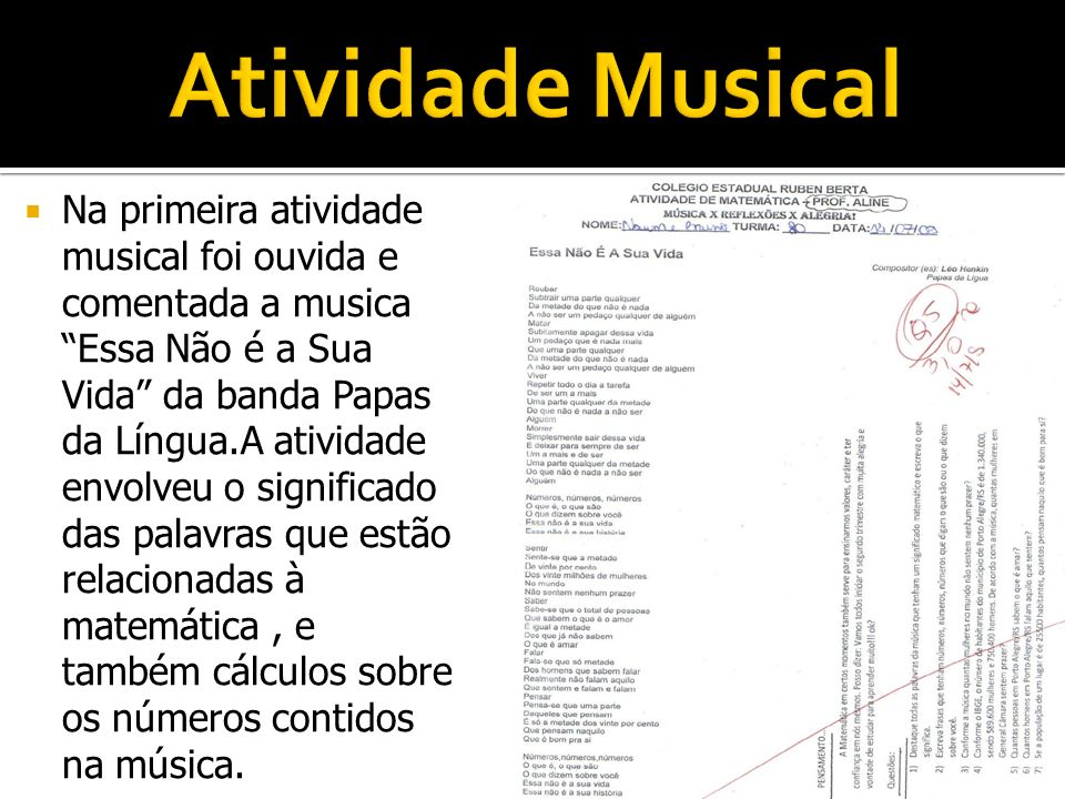 Na primeira atividade musical foi ouvida e comentada a musica Essa Não é a Sua Vida da banda Papas da Língua.A atividade envolveu o significado das pa