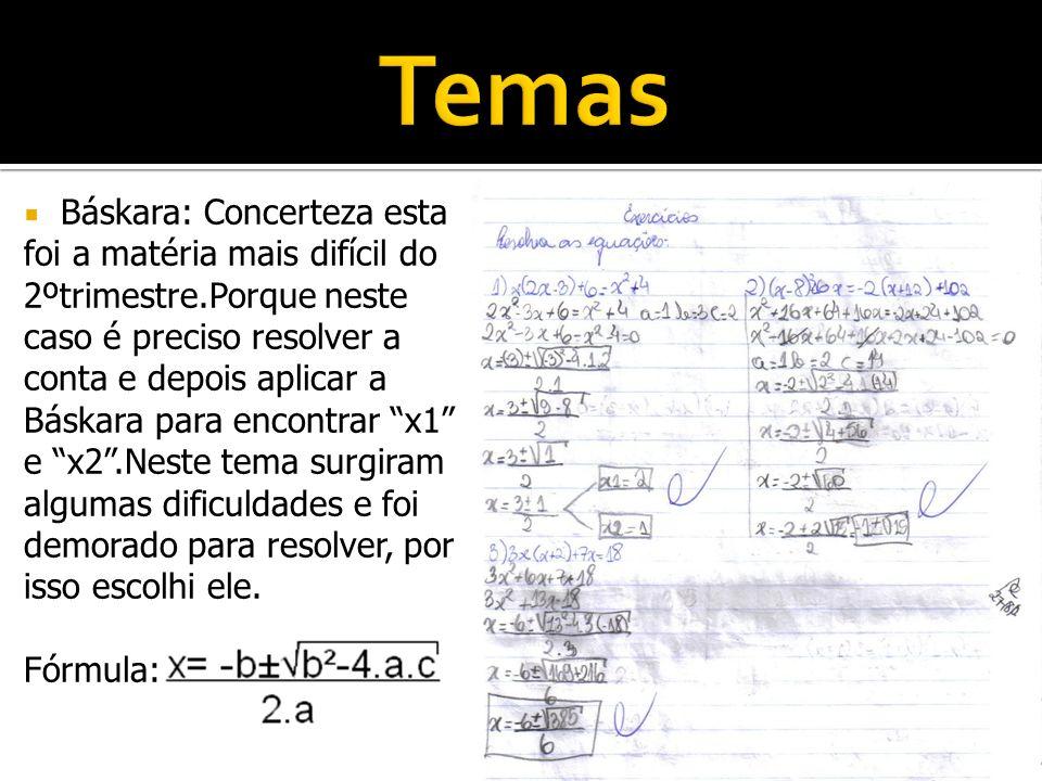 Báskara: Concerteza esta foi a matéria mais difícil do 2ºtrimestre.Porque neste caso é preciso resolver a conta e depois aplicar a Báskara para encont