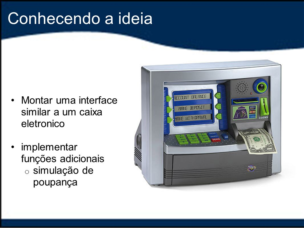 Conhecendo a ideia Montar uma interface similar a um caixa eletronico implementar funções adicionais o simulação de poupança