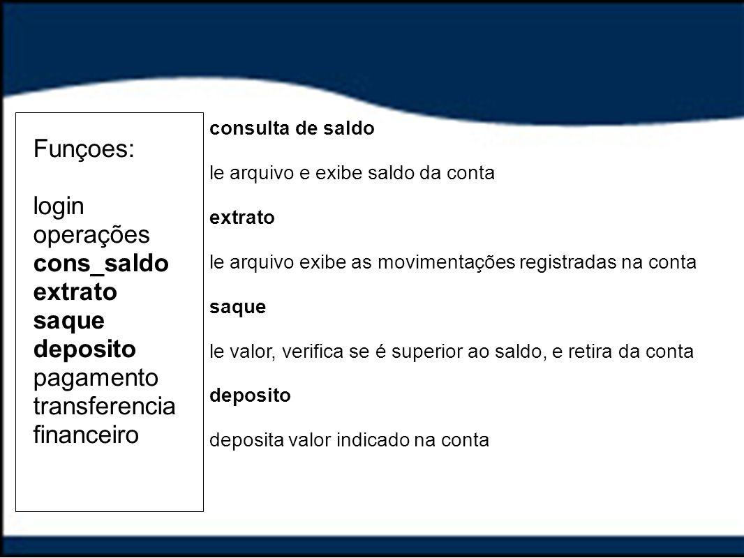 Funçoes: login operações cons_saldo extrato saque deposito pagamento transferencia financeiro consulta de saldo le arquivo e exibe saldo da conta extr
