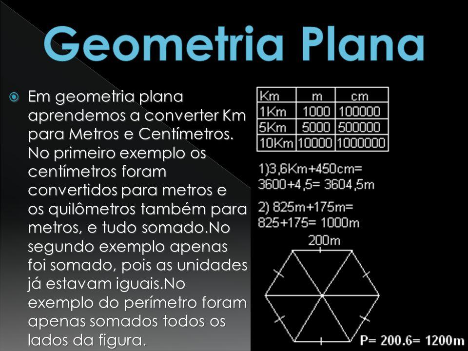 Em geometria plana aprendemos a converter Km para Metros e Centímetros. No primeiro exemplo os centímetros foram convertidos para metros e os quilômet