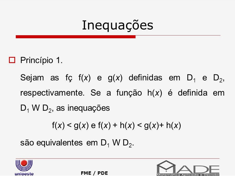 Inequações Princípio 1. Sejam as fç f(x) e g(x) definidas em D 1 e D 2, respectivamente. Se a função h(x) é definida em D 1 W D 2, as inequações f(x)