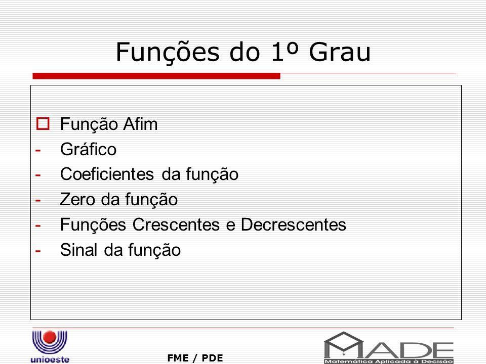 Funções do 1º Grau Função Afim -Gráfico -Coeficientes da função -Zero da função -Funções Crescentes e Decrescentes -Sinal da função FME / PDE