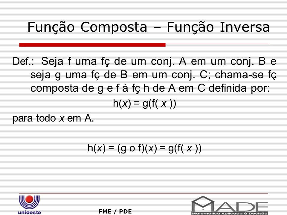 Função Composta – Função Inversa FME / PDE Def.: Seja f uma fç de um conj. A em um conj. B e seja g uma fç de B em um conj. C; chama-se fç composta de