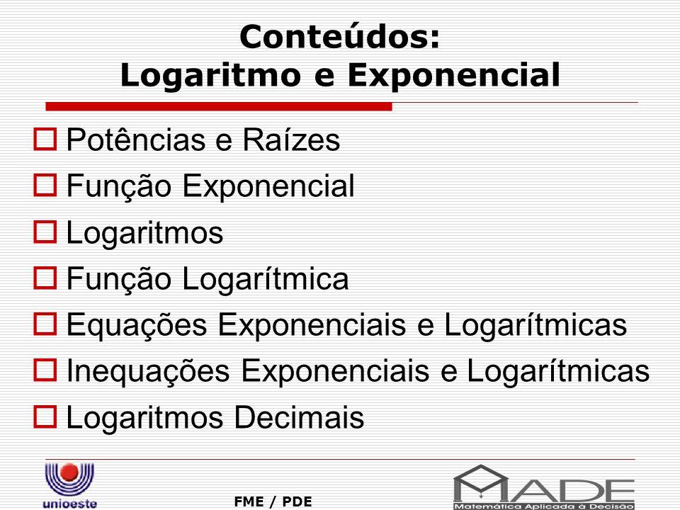 Conteúdos: Logaritmo e Exponencial FME / PDE Potências e Raízes Função Exponencial Logaritmos Função Logarítmica Equações Exponenciais e Logarítmicas