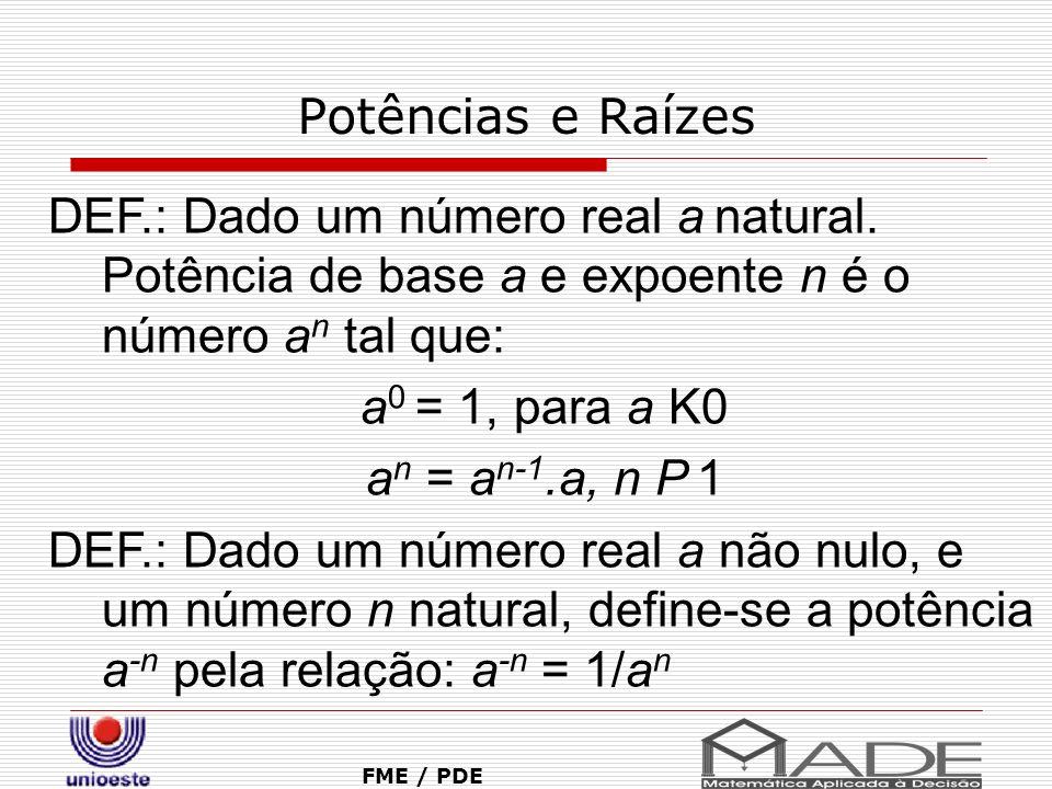 Potências e Raízes FME / PDE DEF.: Dado um número real a natural. Potência de base a e expoente n é o número a n tal que: a 0 = 1, para a K0 a n = a n