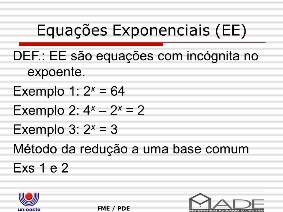Equações Exponenciais (EE) FME / PDE DEF.: EE são equações com incógnita no expoente. Exemplo 1: 2 x = 64 Exemplo 2: 4 x – 2 x = 2 Exemplo 3: 2 x = 3
